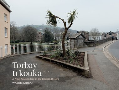 Cover of Wayne Barrar's Torbay tī kōuka: a New Zealand tree in the English Riviera